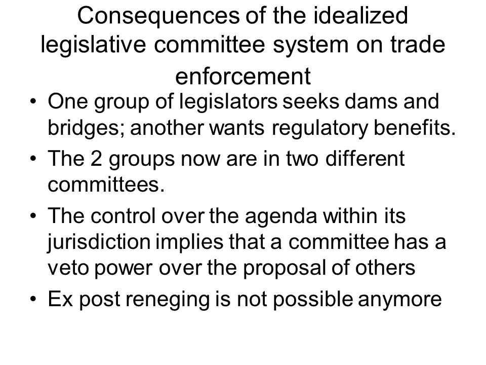 Consequences of the idealized legislative committee system on trade enforcement One group of legislators seeks dams and bridges; another wants regulatory benefits.