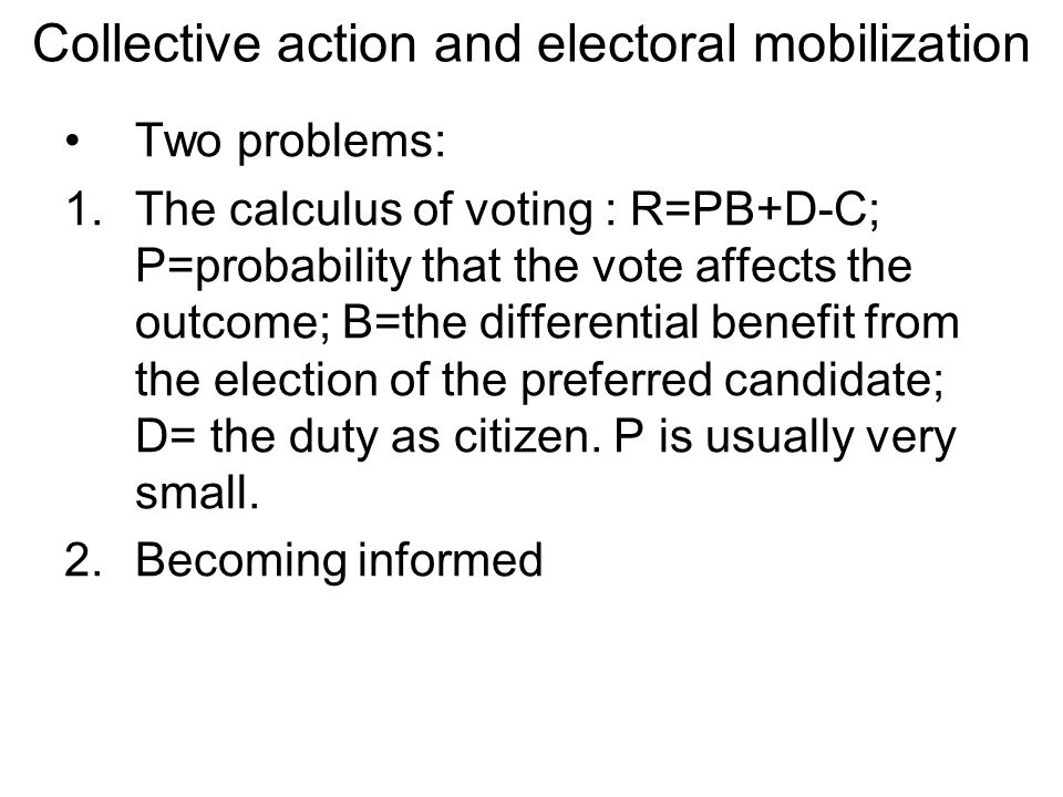 Collective action and electoral mobilization Two problems: 1.The calculus of voting : R=PB+D-C; P=probability that the vote affects the outcome; B=the differential benefit from the election of the preferred candidate; D= the duty as citizen.