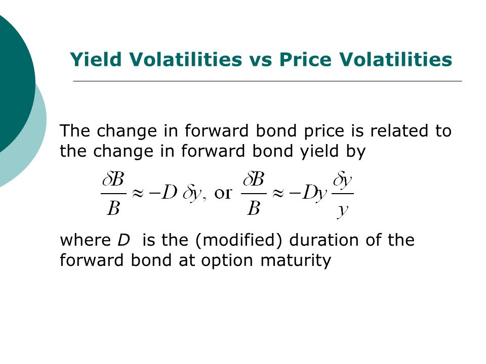 Yield Volatilities vs Price Volatilities The change in forward bond price is related to the change in forward bond yield by where D is the (modified) duration of the forward bond at option maturity