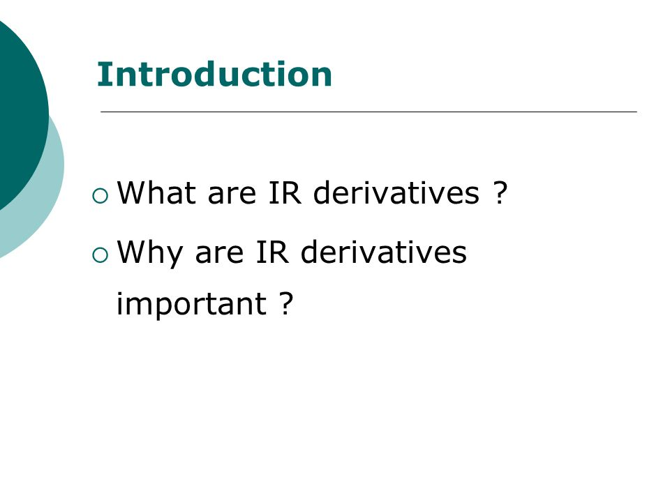 Introduction  What are IR derivatives ?  Why are IR derivatives important ?