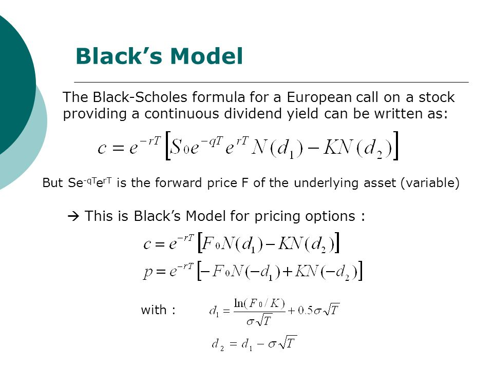 Black's Model But Se -qT e rT is the forward price F of the underlying asset (variable)  This is Black's Model for pricing options : The Black-Scholes formula for a European call on a stock providing a continuous dividend yield can be written as: with :