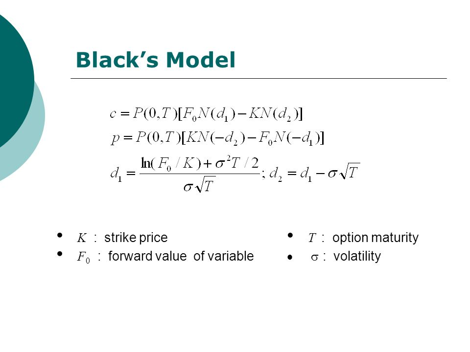 K : strike price F 0 : forward value of variable T : option maturity  : volatility Black's Model