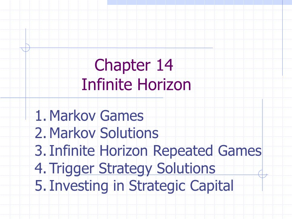 Chapter 14 Infinite Horizon 1.Markov Games 2.Markov Solutions 3.Infinite Horizon Repeated Games 4.Trigger Strategy Solutions 5.Investing in Strategic Capital
