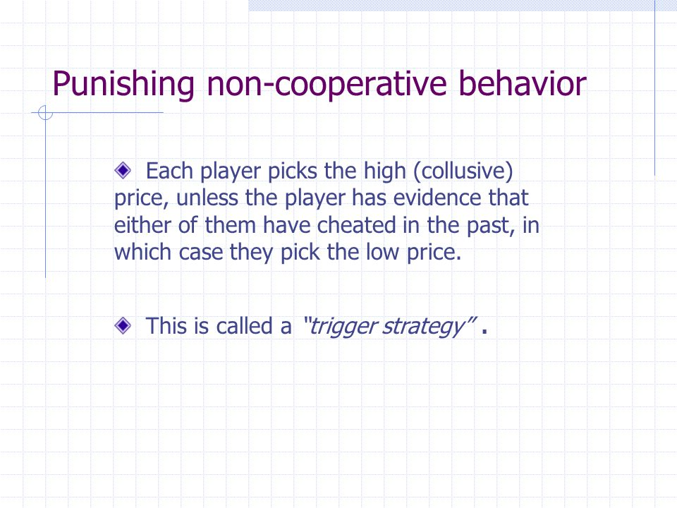 Punishing non-cooperative behavior Each player picks the high (collusive) price, unless the player has evidence that either of them have cheated in the past, in which case they pick the low price.