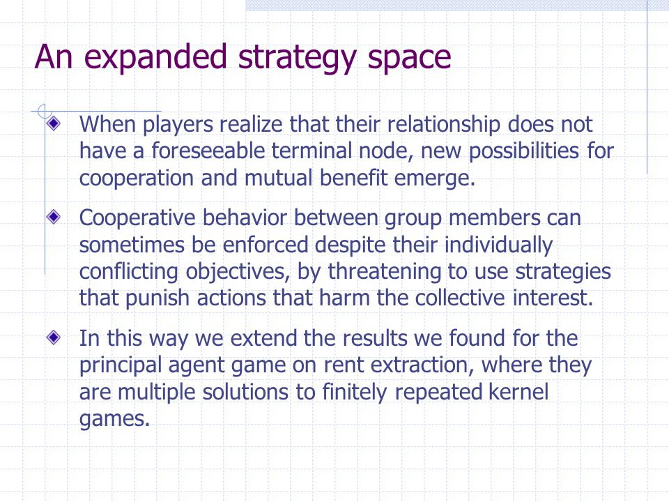 An expanded strategy space When players realize that their relationship does not have a foreseeable terminal node, new possibilities for cooperation and mutual benefit emerge.