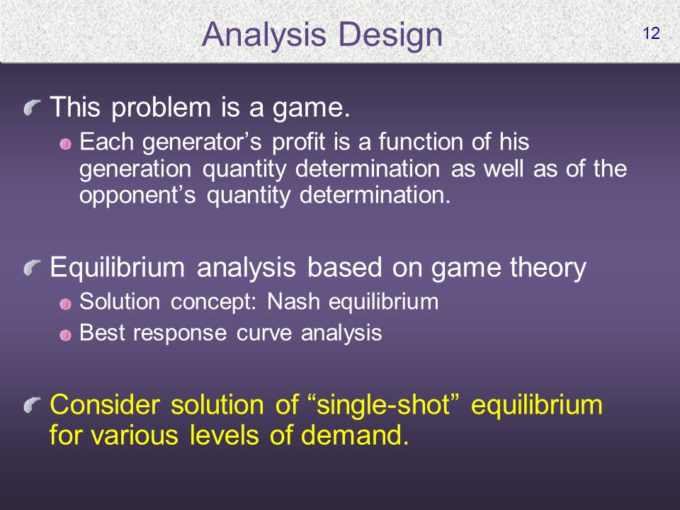 12 Analysis Design This problem is a game. Each generator's profit is a function of his generation quantity determination as well as of the opponent's
