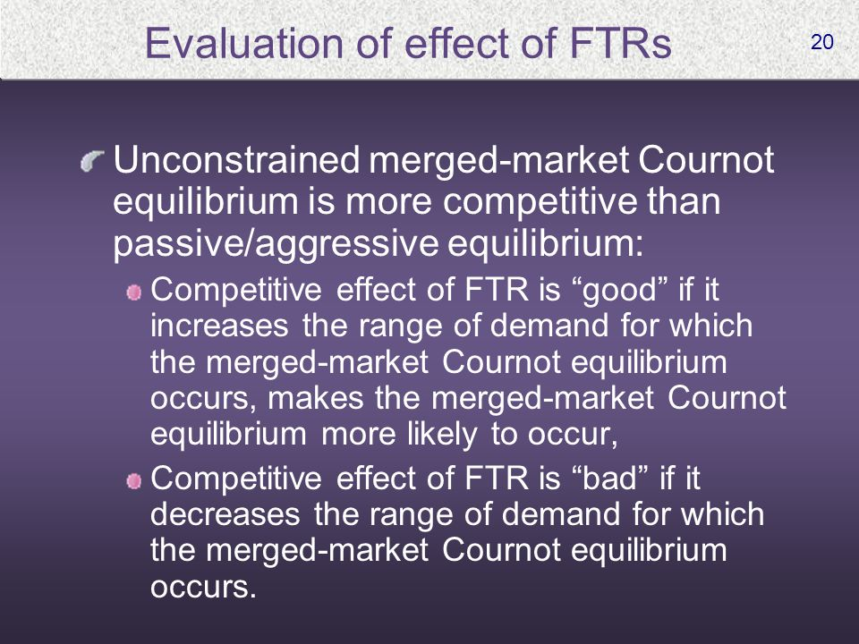 20 Evaluation of effect of FTRs Unconstrained merged-market Cournot equilibrium is more competitive than passive/aggressive equilibrium: Competitive e