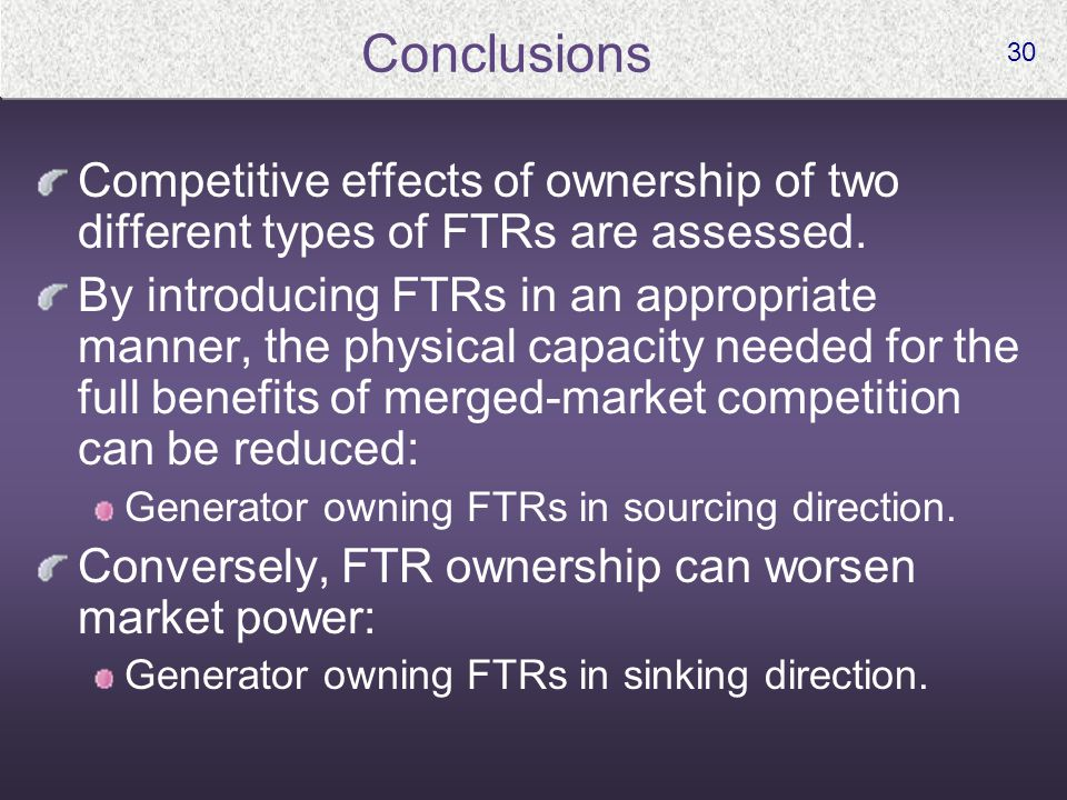 30 Conclusions Competitive effects of ownership of two different types of FTRs are assessed. By introducing FTRs in an appropriate manner, the physica