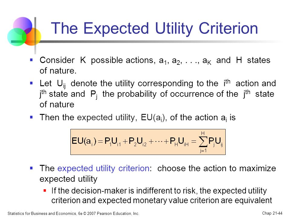 Statistics for Business and Economics, 6e © 2007 Pearson Education, Inc. Chap 21-44 The Expected Utility Criterion  Consider K possible actions, a 1,