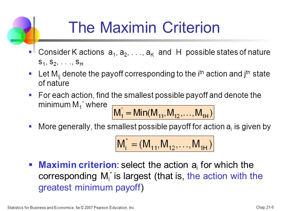 Statistics for Business and Economics, 6e © 2007 Pearson Education, Inc. Chap 21-9 The Maximin Criterion  Consider K actions a 1, a 2,..., a K and H