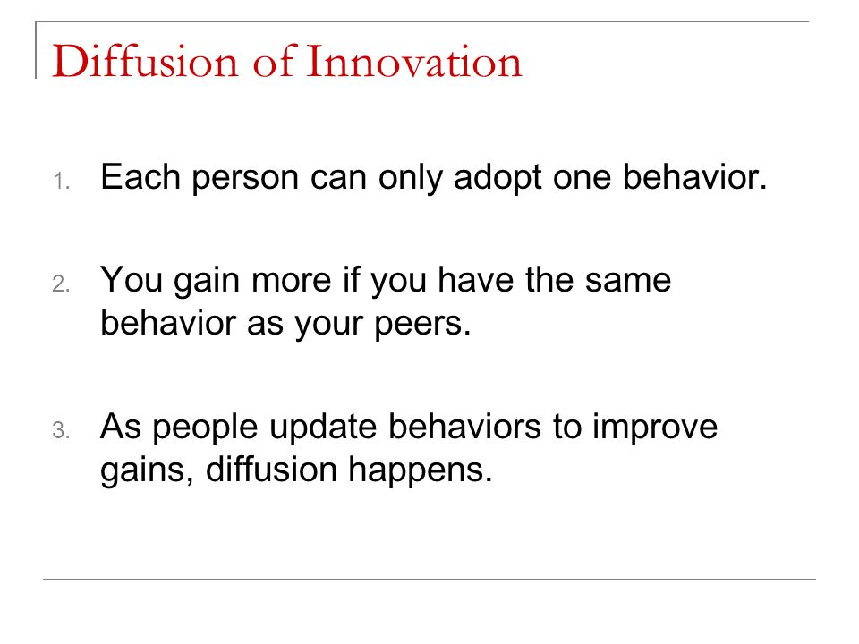 Diffusion of Innovation 1. Each person can only adopt one behavior. 2. You gain more if you have the same behavior as your peers. 3. As people update