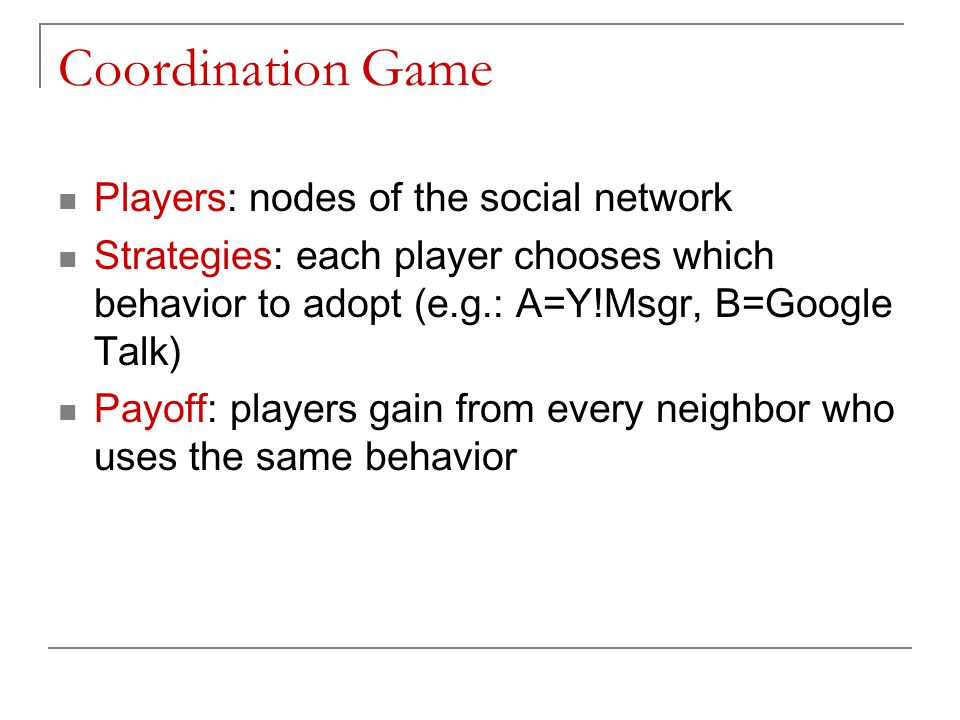 Coordination Game Players: nodes of the social network Strategies: each player chooses which behavior to adopt (e.g.: A=Y!Msgr, B=Google Talk) Payoff: