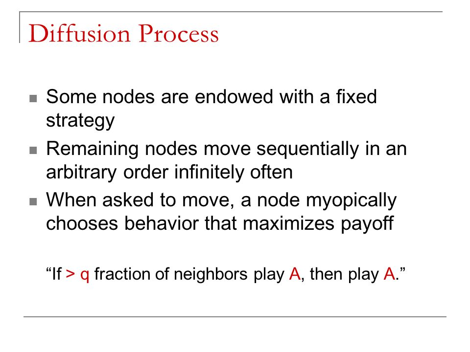 Diffusion Process Some nodes are endowed with a fixed strategy Remaining nodes move sequentially in an arbitrary order infinitely often When asked to