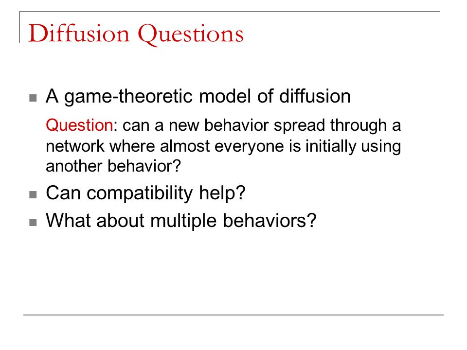 Diffusion Questions A game-theoretic model of diffusion Question: can a new behavior spread through a network where almost everyone is initially using