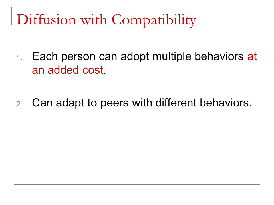 Diffusion with Compatibility 1. Each person can adopt multiple behaviors at an added cost. 2. Can adapt to peers with different behaviors.