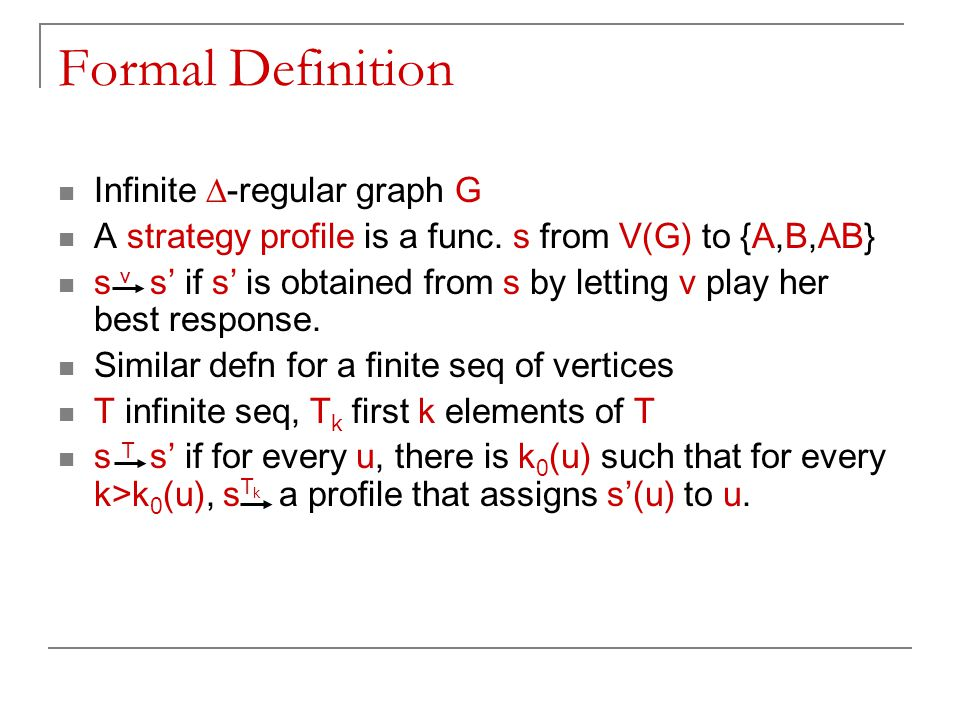 Formal Definition Infinite  -regular graph G A strategy profile is a func. s from V(G) to {A,B,AB} s s' if s' is obtained from s by letting v play he