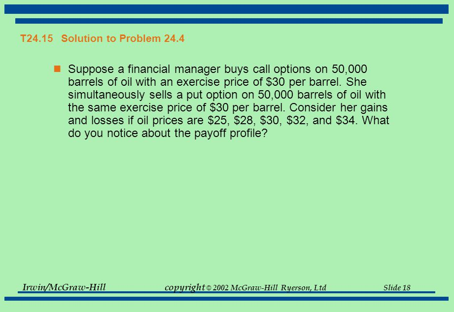 Irwin/McGraw-Hillcopyright © 2002 McGraw-Hill Ryerson, Ltd Slide 18 T24.15 Solution to Problem 24.4 Suppose a financial manager buys call options on 50,000 barrels of oil with an exercise price of $30 per barrel.
