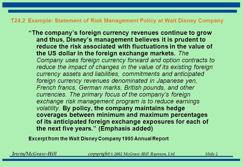 Irwin/McGraw-Hillcopyright © 2002 McGraw-Hill Ryerson, Ltd Slide 2 T24.2 Example: Statement of Risk Management Policy at Walt Disney Company The company's foreign currency revenues continue to grow and thus, Disney's management believes it is prudent to reduce the risk associated with fluctuations in the value of the US dollar in the foreign exchange markets.