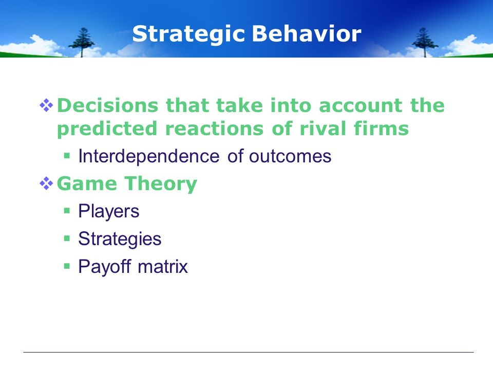 Strategic Behavior  Decisions that take into account the predicted reactions of rival firms  Interdependence of outcomes  Game Theory  Players  Strategies  Payoff matrix