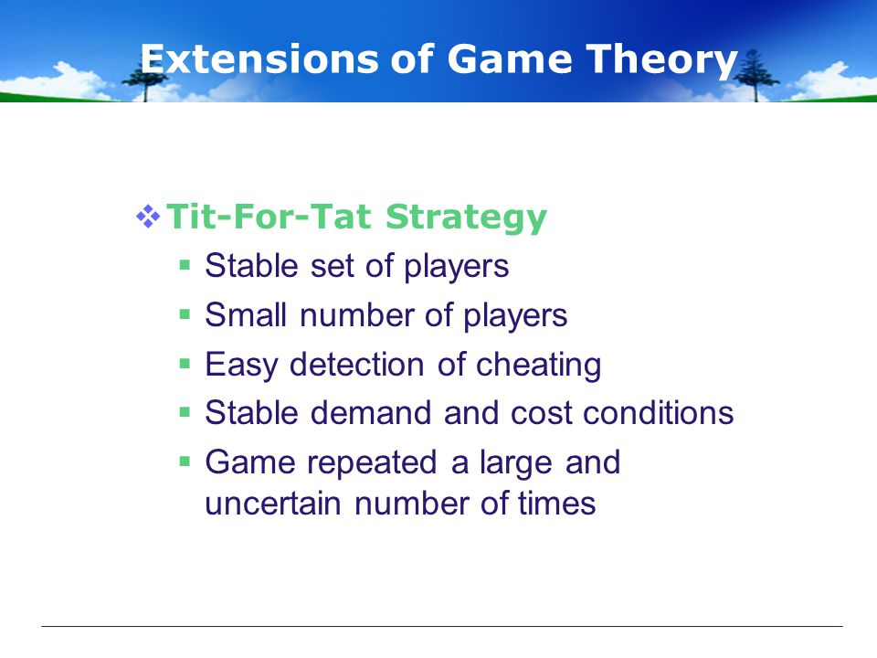 Extensions of Game Theory  Tit-For-Tat Strategy  Stable set of players  Small number of players  Easy detection of cheating  Stable demand and cost conditions  Game repeated a large and uncertain number of times