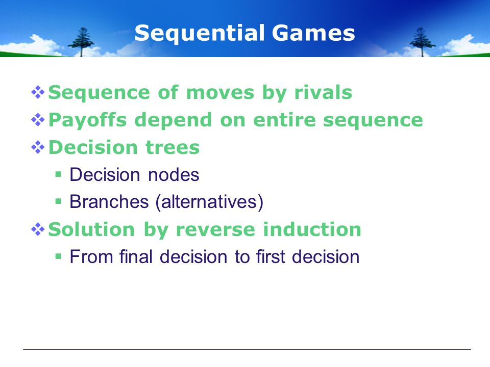 Sequential Games  Sequence of moves by rivals  Payoffs depend on entire sequence  Decision trees  Decision nodes  Branches (alternatives)  Solution by reverse induction  From final decision to first decision