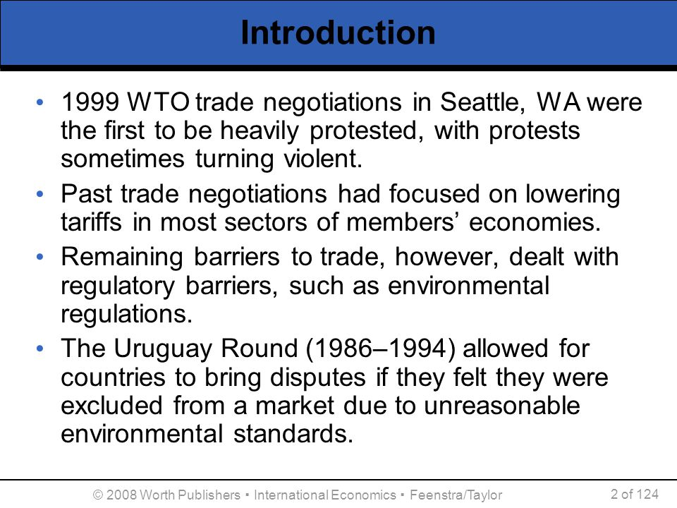 © 2008 Worth Publishers ▪ International Economics ▪ Feenstra/Taylor 3 of 124 Introduction These new rules infuriated many groups who thought the WTO might threaten their environmental interests.
