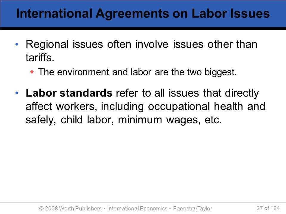 © 2008 Worth Publishers ▪ International Economics ▪ Feenstra/Taylor 27 of 124 International Agreements on Labor Issues Regional issues often involve i