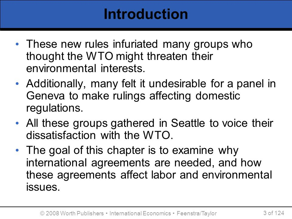 © 2008 Worth Publishers ▪ International Economics ▪ Feenstra/Taylor 3 of 124 Introduction These new rules infuriated many groups who thought the WTO m