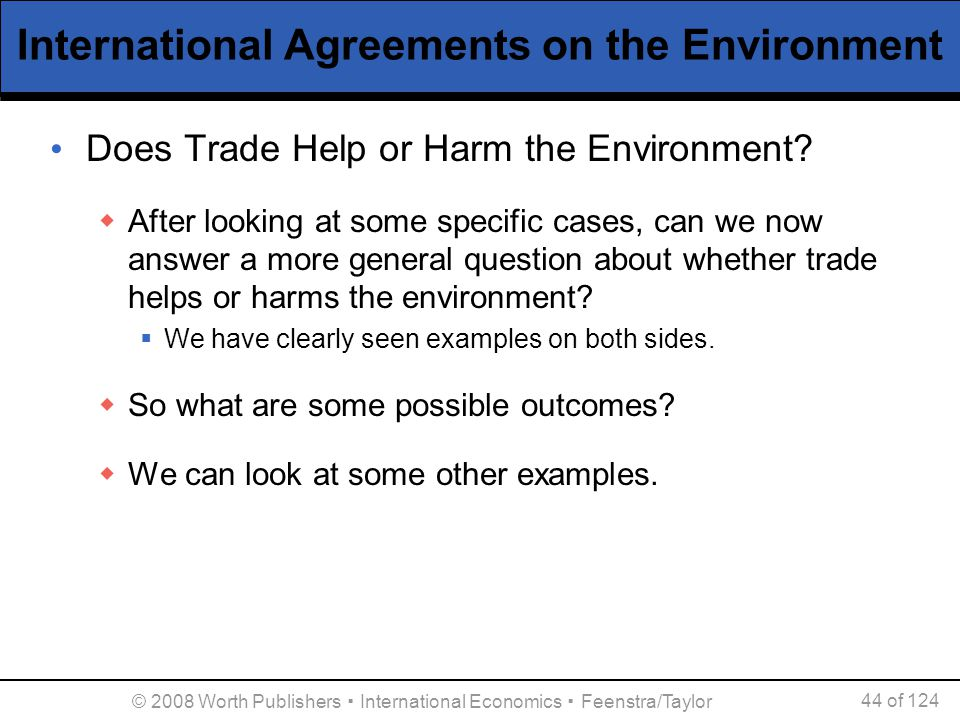 © 2008 Worth Publishers ▪ International Economics ▪ Feenstra/Taylor 44 of 124 International Agreements on the Environment Does Trade Help or Harm the