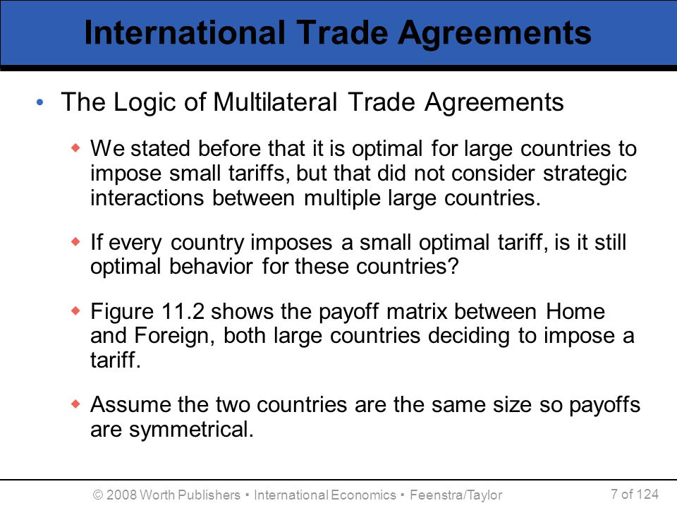 © 2008 Worth Publishers ▪ International Economics ▪ Feenstra/Taylor 7 of 124 The Logic of Multilateral Trade Agreements  We stated before that it is