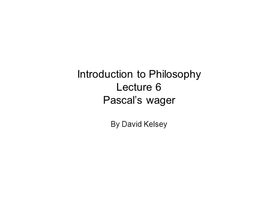 Introduction to Philosophy Lecture 6 Pascal's wager By David Kelsey