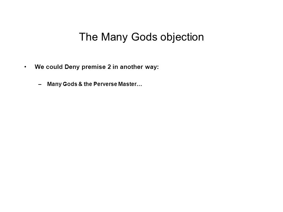 The Many Gods objection We could Deny premise 2 in another way: –Many Gods & the Perverse Master…