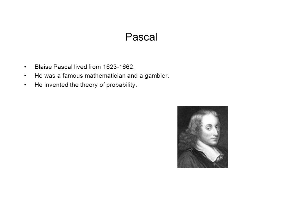 Pascal Blaise Pascal lived from 1623-1662. He was a famous mathematician and a gambler. He invented the theory of probability.