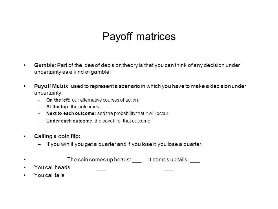 The Expected Utility of the coin flip So when making a decision under a time of uncertainty: construct a payoff matrix Which action: –Perform the action with the highest expected utility.