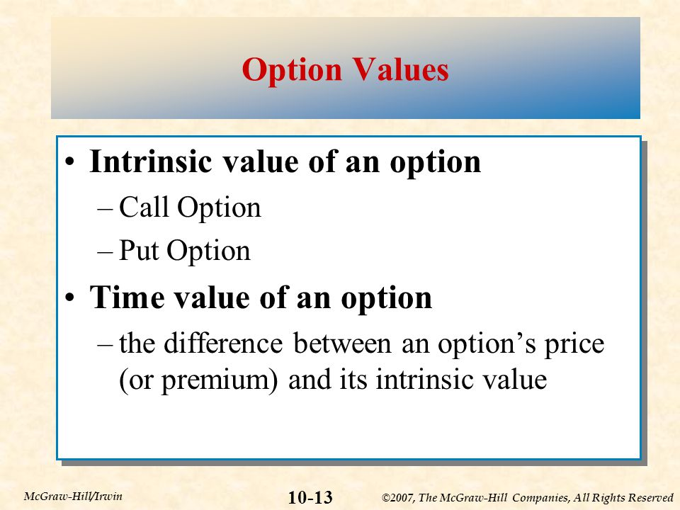 ©2007, The McGraw-Hill Companies, All Rights Reserved 10-13 McGraw-Hill/Irwin Option Values Intrinsic value of an option –Call Option –Put Option Time value of an option –the difference between an option's price (or premium) and its intrinsic value Intrinsic value of an option –Call Option –Put Option Time value of an option –the difference between an option's price (or premium) and its intrinsic value
