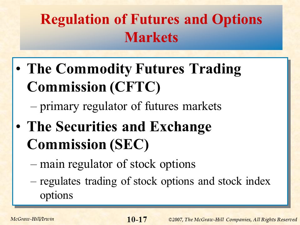 ©2007, The McGraw-Hill Companies, All Rights Reserved 10-17 McGraw-Hill/Irwin Regulation of Futures and Options Markets The Commodity Futures Trading Commission (CFTC) –primary regulator of futures markets The Securities and Exchange Commission (SEC) –main regulator of stock options –regulates trading of stock options and stock index options The Commodity Futures Trading Commission (CFTC) –primary regulator of futures markets The Securities and Exchange Commission (SEC) –main regulator of stock options –regulates trading of stock options and stock index options