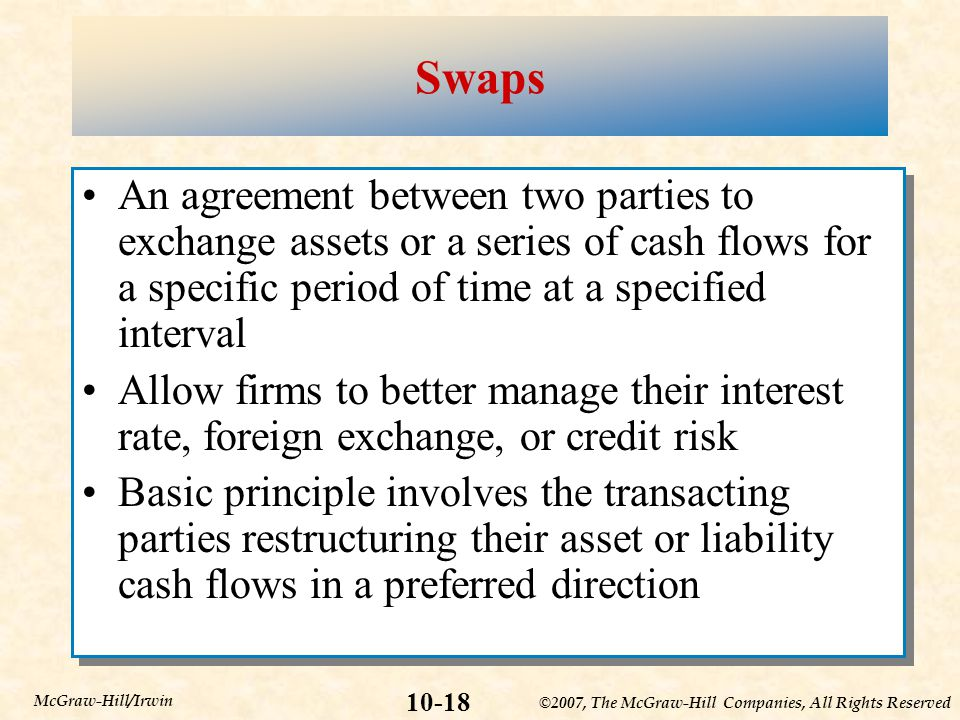 ©2007, The McGraw-Hill Companies, All Rights Reserved 10-18 McGraw-Hill/Irwin Swaps An agreement between two parties to exchange assets or a series of cash flows for a specific period of time at a specified interval Allow firms to better manage their interest rate, foreign exchange, or credit risk Basic principle involves the transacting parties restructuring their asset or liability cash flows in a preferred direction An agreement between two parties to exchange assets or a series of cash flows for a specific period of time at a specified interval Allow firms to better manage their interest rate, foreign exchange, or credit risk Basic principle involves the transacting parties restructuring their asset or liability cash flows in a preferred direction
