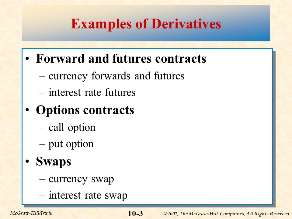 ©2007, The McGraw-Hill Companies, All Rights Reserved 10-3 McGraw-Hill/Irwin Examples of Derivatives Forward and futures contracts –currency forwards and futures –interest rate futures Options contracts –call option –put option Swaps –currency swap –interest rate swap Forward and futures contracts –currency forwards and futures –interest rate futures Options contracts –call option –put option Swaps –currency swap –interest rate swap