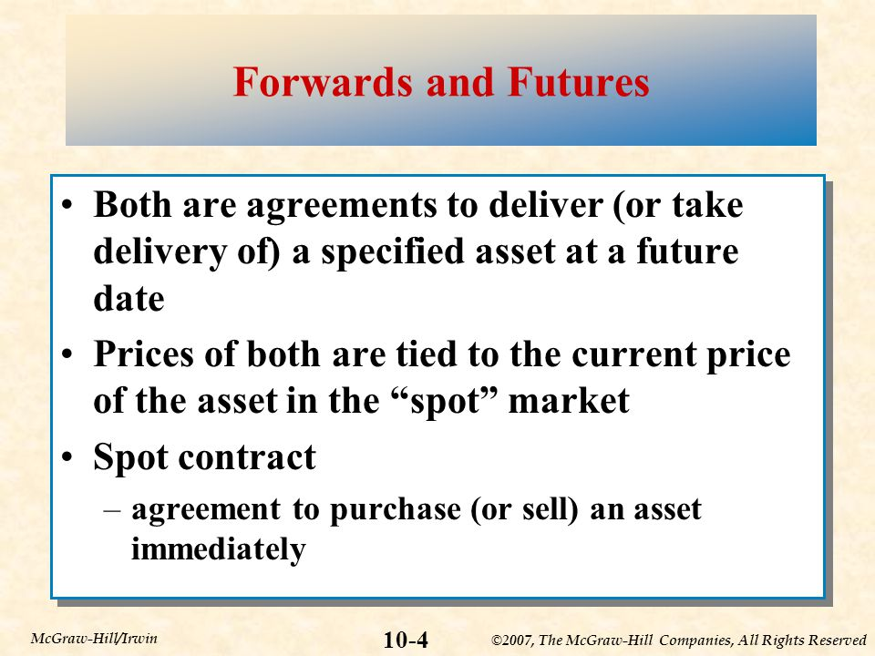 ©2007, The McGraw-Hill Companies, All Rights Reserved 10-4 McGraw-Hill/Irwin Forwards and Futures Both are agreements to deliver (or take delivery of) a specified asset at a future date Prices of both are tied to the current price of the asset in the spot market Spot contract –agreement to purchase (or sell) an asset immediately Both are agreements to deliver (or take delivery of) a specified asset at a future date Prices of both are tied to the current price of the asset in the spot market Spot contract –agreement to purchase (or sell) an asset immediately