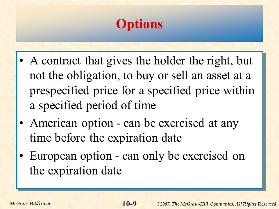 ©2007, The McGraw-Hill Companies, All Rights Reserved 10-9 McGraw-Hill/Irwin Options A contract that gives the holder the right, but not the obligation, to buy or sell an asset at a prespecified price for a specified price within a specified period of time American option - can be exercised at any time before the expiration date European option - can only be exercised on the expiration date A contract that gives the holder the right, but not the obligation, to buy or sell an asset at a prespecified price for a specified price within a specified period of time American option - can be exercised at any time before the expiration date European option - can only be exercised on the expiration date