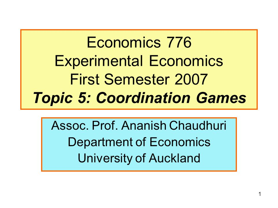 1 Economics 776 Experimental Economics First Semester 2007 Topic 5: Coordination Games Assoc. Prof. Ananish Chaudhuri Department of Economics Universi