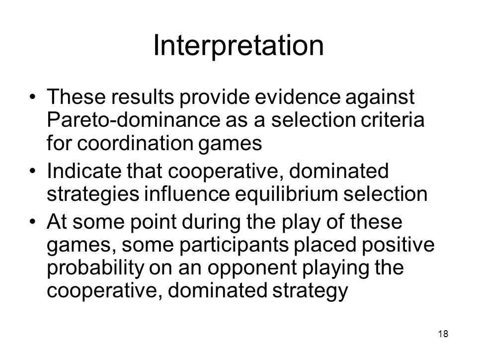 18 Interpretation These results provide evidence against Pareto-dominance as a selection criteria for coordination games Indicate that cooperative, do