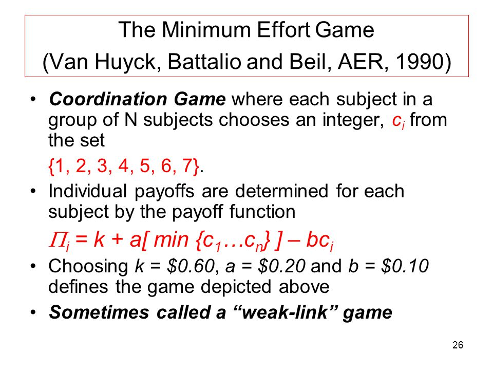 26 The Minimum Effort Game (Van Huyck, Battalio and Beil, AER, 1990) Coordination Game where each subject in a group of N subjects chooses an integer,