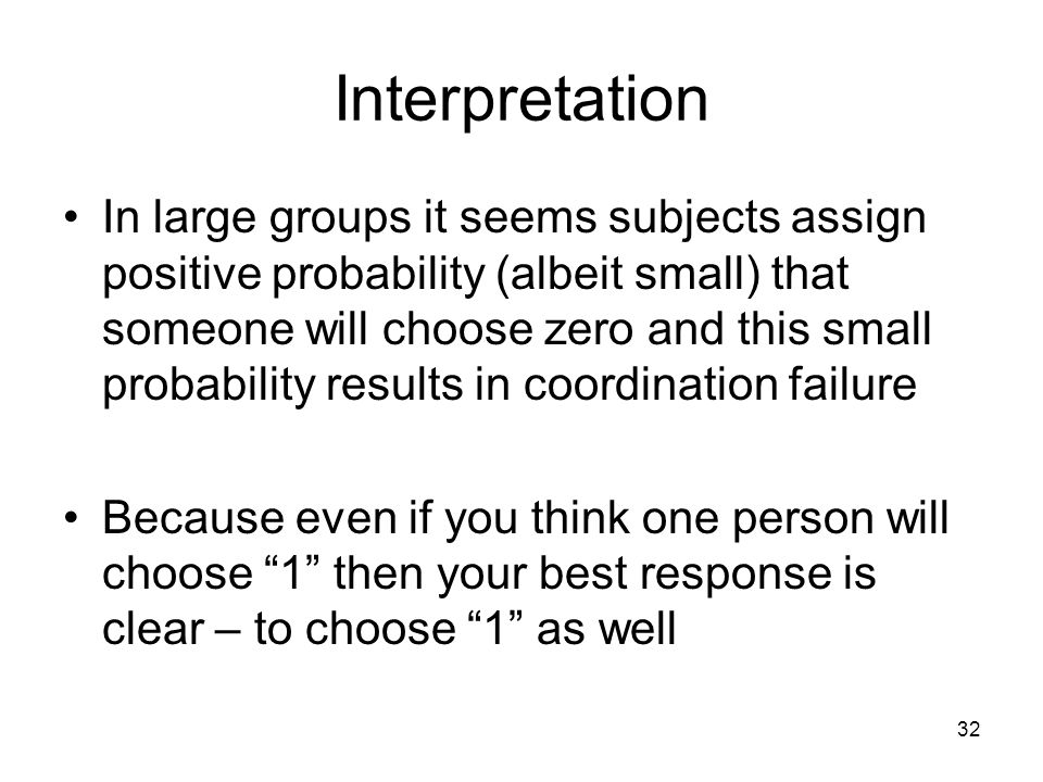 32 Interpretation In large groups it seems subjects assign positive probability (albeit small) that someone will choose zero and this small probabilit