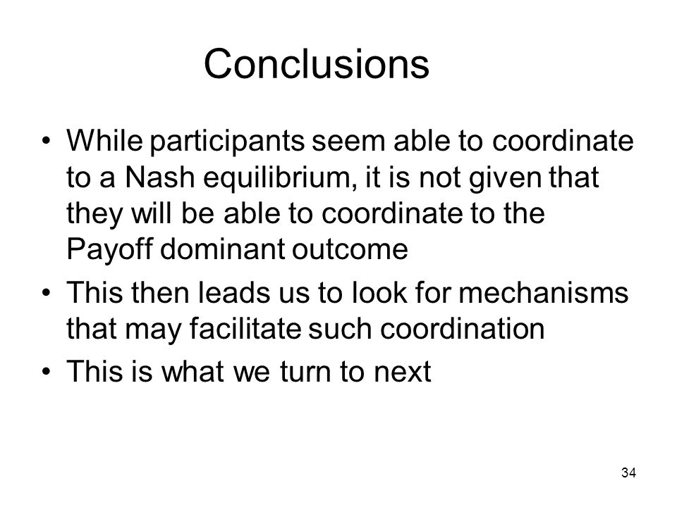34 Conclusions While participants seem able to coordinate to a Nash equilibrium, it is not given that they will be able to coordinate to the Payoff do