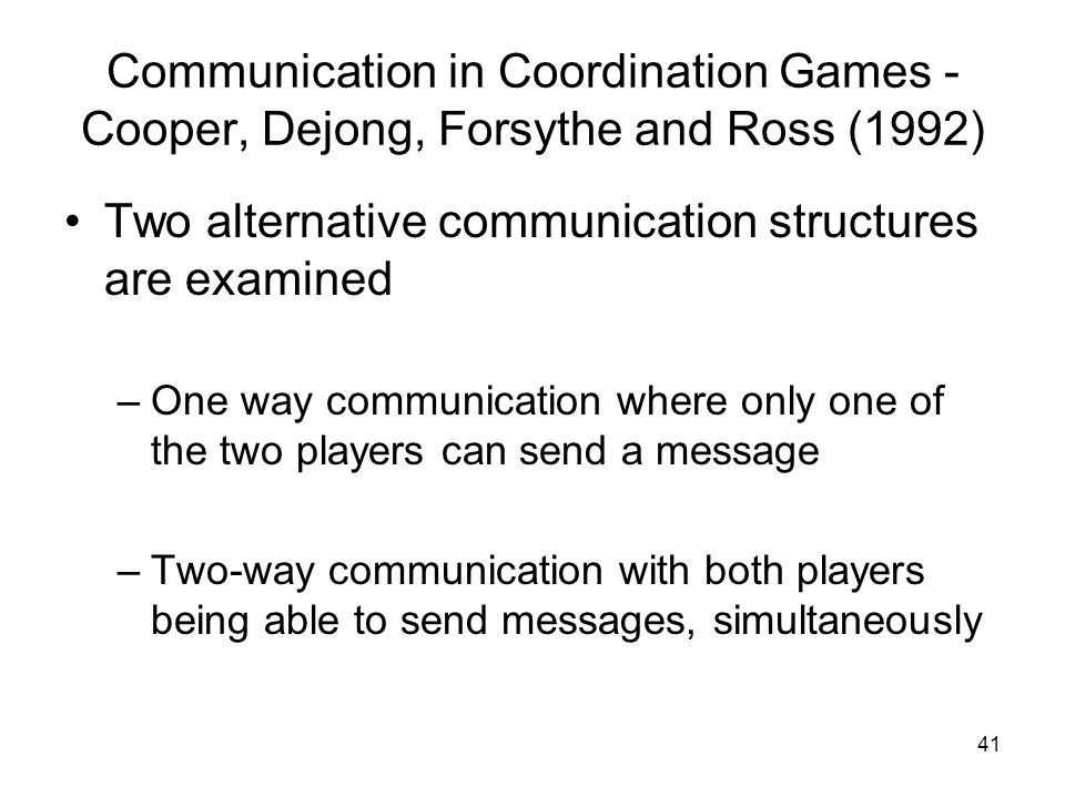 41 Communication in Coordination Games - Cooper, Dejong, Forsythe and Ross (1992) Two alternative communication structures are examined –One way commu