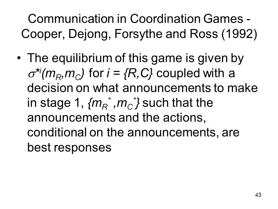 43 Communication in Coordination Games - Cooper, Dejong, Forsythe and Ross (1992) The equilibrium of this game is given by  * i (m R,m C ) for i = {R