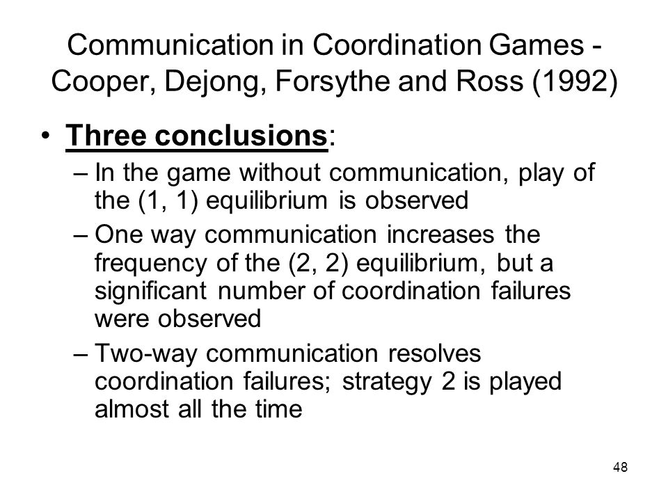 48 Communication in Coordination Games - Cooper, Dejong, Forsythe and Ross (1992) Three conclusions: –In the game without communication, play of the (