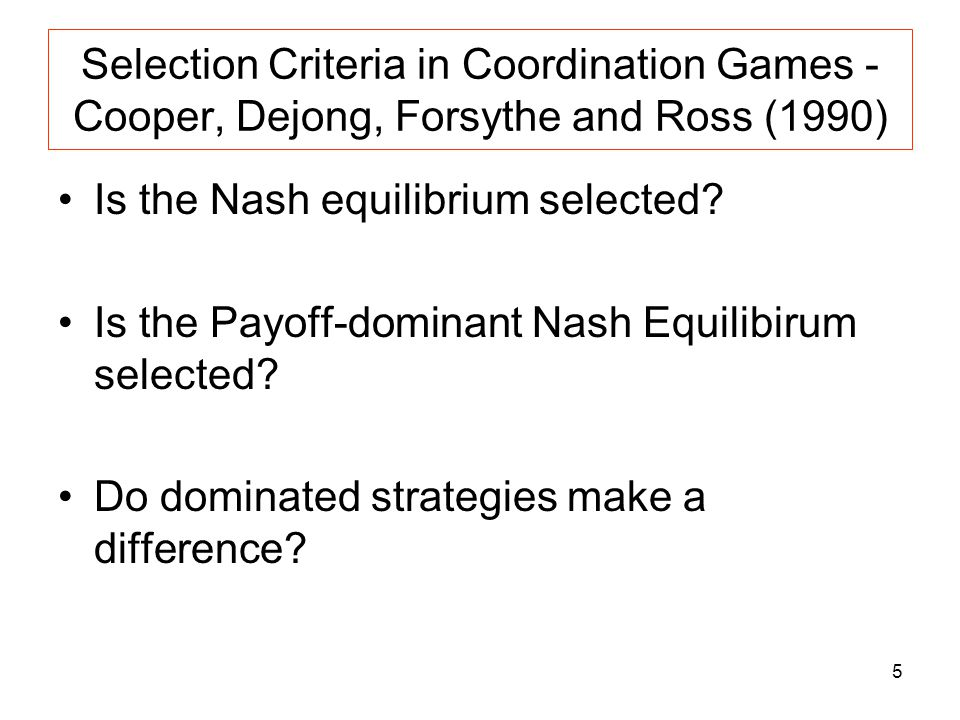 5 Selection Criteria in Coordination Games - Cooper, Dejong, Forsythe and Ross (1990) Is the Nash equilibrium selected? Is the Payoff-dominant Nash Eq