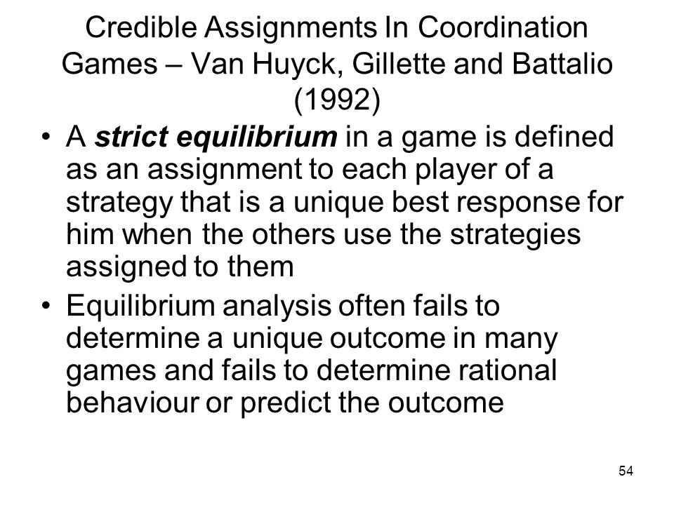 54 Credible Assignments In Coordination Games – Van Huyck, Gillette and Battalio (1992) A strict equilibrium in a game is defined as an assignment to